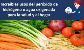 Increibles usos del peroxido de hidrogeno o agua oxigenada para la salud y el hogar